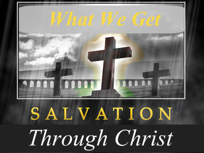 Salvation through Christ- Part 4 - What We Get