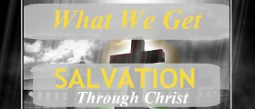 Salvation Through Christ – Part 4 – What We Get