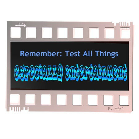Test All Things – Especially Entertainment